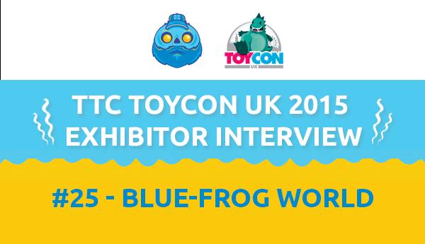 TTC ToyConUK 2015 Exhibitor Interview #25 - Blue-Frog World