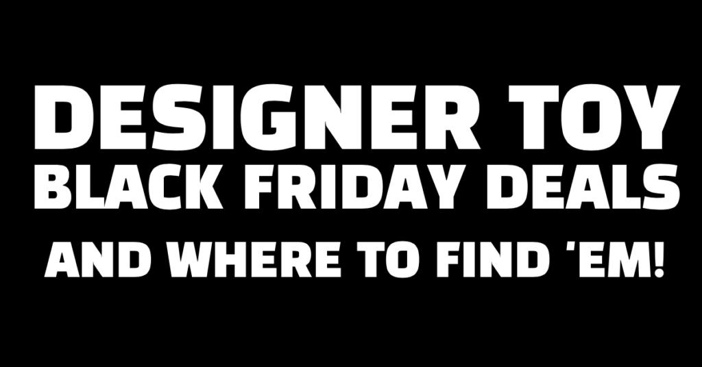 designer-toy-black-friday-deals-and-where-to-find-em